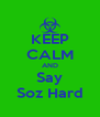 KEEP CALM AND Say Soz Hard - Personalised Poster A4 size