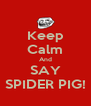 Keep Calm And SAY SPIDER PIG! - Personalised Poster A4 size