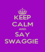 KEEP CALM AND SAY SWAGGIE  - Personalised Poster A4 size