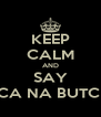 KEEP CALM AND SAY TCHACA NA BUTCHACA - Personalised Poster A4 size