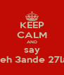 KEEP CALM AND say tfeh 3ande 27la  - Personalised Poster A4 size