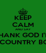 KEEP CALM AND SAY THANK GOD I'M A COUNTRY BOY - Personalised Poster A4 size