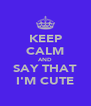 KEEP CALM AND SAY THAT I'M CUTE - Personalised Poster A4 size