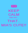 KEEP CALM AND SAY.. THAT.. MIA'S CUTE!! - Personalised Poster A4 size