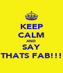 KEEP CALM AND SAY THATS FAB!!! - Personalised Poster A4 size