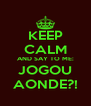 KEEP CALM AND SAY TO ME: JOGOU AONDE?! - Personalised Poster A4 size