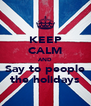 KEEP CALM AND Say to people the holidays - Personalised Poster A4 size