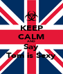 KEEP CALM AND Say Tom is Sexy - Personalised Poster A4 size