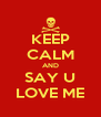 KEEP CALM AND SAY U LOVE ME - Personalised Poster A4 size