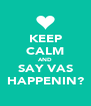 KEEP CALM AND SAY VAS HAPPENIN? - Personalised Poster A4 size