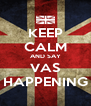 KEEP CALM AND SAY VAS HAPPENING - Personalised Poster A4 size