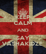 KEEP CALM AND SAY VASHAKIDZE  - Personalised Poster A4 size
