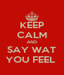KEEP CALM AND SAY WAT YOU FEEL  - Personalised Poster A4 size