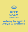KEEP CALM AND SAY wdeny la ageb l 3rbya w afsh5ko  - Personalised Poster A4 size