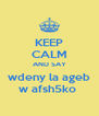 KEEP CALM AND SAY wdeny la ageb w afsh5ko  - Personalised Poster A4 size