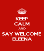 KEEP CALM AND SAY WELCOME ELEENA - Personalised Poster A4 size