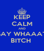 KEEP CALM AND SAY WHAAAT BITCH  - Personalised Poster A4 size