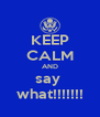 KEEP CALM AND say  what!!!!!!! - Personalised Poster A4 size
