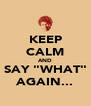 """KEEP CALM AND SAY """"WHAT"""" AGAIN... - Personalised Poster A4 size"""