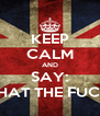 KEEP CALM AND SAY: WHAT THE FUCK? - Personalised Poster A4 size