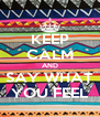 KEEP CALM AND SAY WHAT YOU FEEL - Personalised Poster A4 size