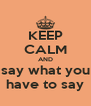 KEEP CALM AND say what you have to say - Personalised Poster A4 size