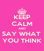 KEEP CALM AND SAY WHAT  YOU THINK - Personalised Poster A4 size