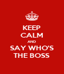KEEP CALM AND SAY WHO'S THE BOSS - Personalised Poster A4 size