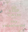 KEEP CALM AND say yalaahwwy - Personalised Poster A4 size