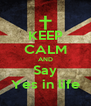 KEEP CALM AND Say Yes in life - Personalised Poster A4 size