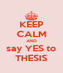 KEEP CALM AND say YES to THESIS - Personalised Poster A4 size