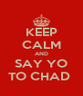 KEEP CALM AND SAY YO TO CHAD  - Personalised Poster A4 size
