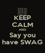 KEEP CALM AND Say you have SWAG - Personalised Poster A4 size