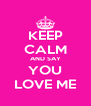 KEEP CALM AND SAY YOU LOVE ME - Personalised Poster A4 size
