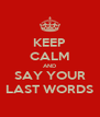 KEEP CALM AND SAY YOUR LAST WORDS - Personalised Poster A4 size
