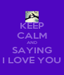 KEEP CALM AND SAYING I LOVE YOU - Personalised Poster A4 size
