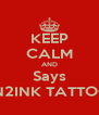 KEEP CALM AND Says IN2INK TATTOO - Personalised Poster A4 size