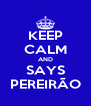 KEEP CALM AND SAYS PEREIRÃO - Personalised Poster A4 size