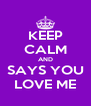 KEEP CALM AND SAYS YOU LOVE ME - Personalised Poster A4 size