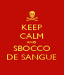 KEEP CALM AND SBOCCO DE SANGUE - Personalised Poster A4 size
