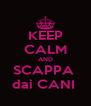 KEEP CALM AND SCAPPA  dai CANI  - Personalised Poster A4 size