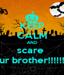KEEP CALM AND scare  your brother!!!!!!!!!! - Personalised Poster A4 size