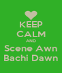 KEEP CALM AND Scene Awn Bachi Dawn - Personalised Poster A4 size