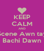 KEEP CALM AND Scene Awn tay Bachi Dawn - Personalised Poster A4 size