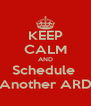 KEEP CALM AND Schedule  Another ARD - Personalised Poster A4 size