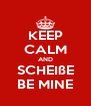 KEEP CALM AND SCHEIßE BE MINE - Personalised Poster A4 size