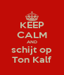 KEEP CALM AND schijt op Ton Kalf - Personalised Poster A4 size
