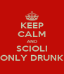 KEEP CALM AND SCIOLI ONLY DRUNK - Personalised Poster A4 size