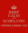 KEEP CALM AND SCOPA CON selena (simo io) - Personalised Poster A4 size