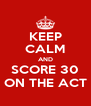 KEEP CALM AND SCORE 30 ON THE ACT - Personalised Poster A4 size